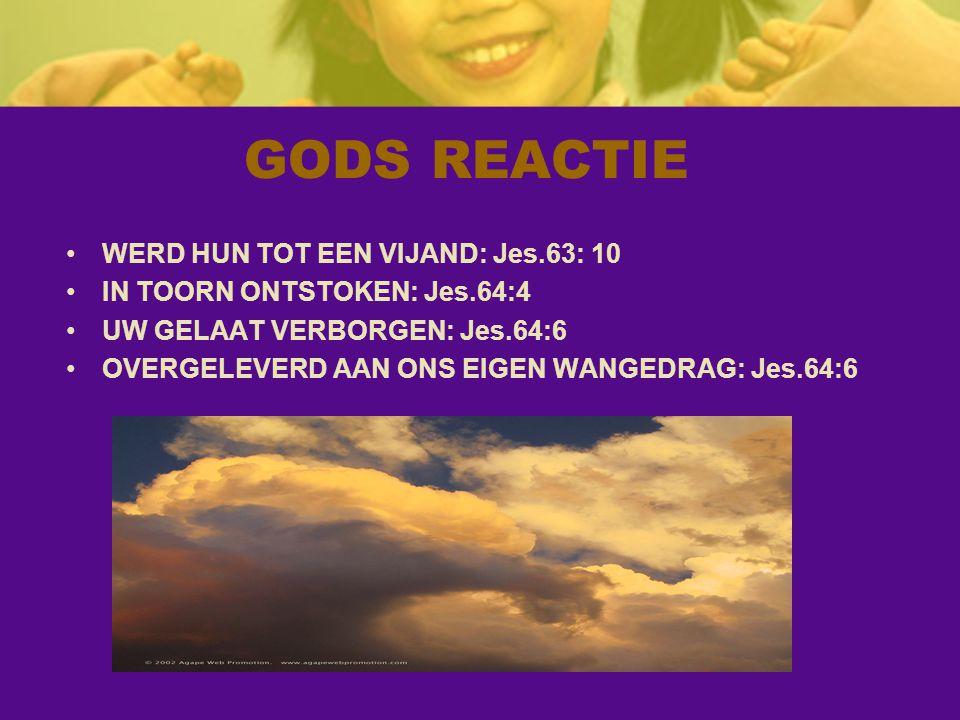 GODS REACTIE WERD HUN TOT EEN VIJAND: Jes.63: 10 IN TOORN ONTSTOKEN: Jes.64:4 UW GELAAT VERBORGEN: Jes.64:6 OVERGELEVERD AAN ONS EIGEN WANGEDRAG: Jes.64:6