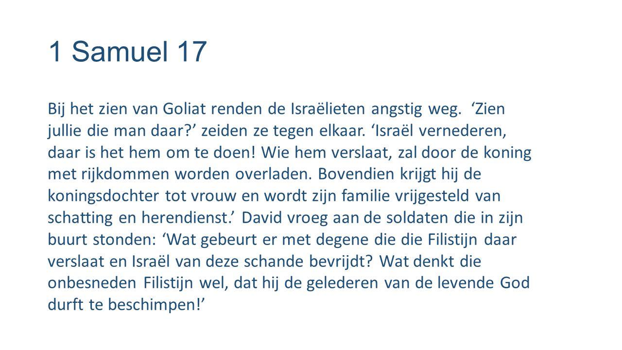 1 Samuel 17 Bij het zien van Goliat renden de Israëlieten angstig weg. 'Zien jullie die man daar?' zeiden ze tegen elkaar. 'Israël vernederen, daar is