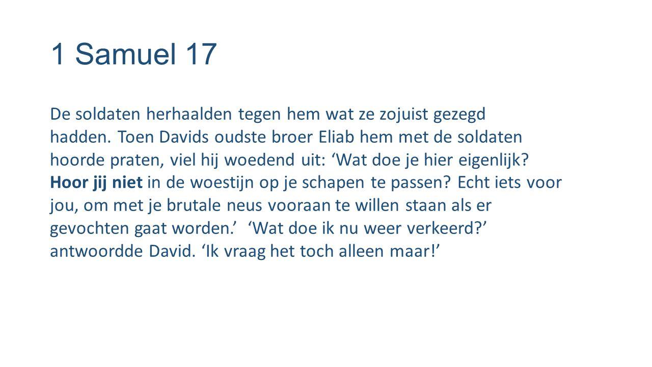 1 Samuel 17 De soldaten herhaalden tegen hem wat ze zojuist gezegd hadden. Toen Davids oudste broer Eliab hem met de soldaten hoorde praten, viel hij