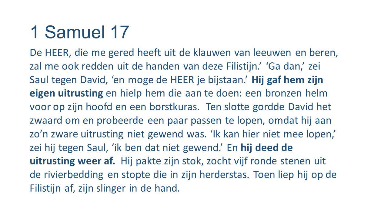 1 Samuel 17 De HEER, die me gered heeft uit de klauwen van leeuwen en beren, zal me ook redden uit de handen van deze Filistijn.' 'Ga dan,' zei Saul t