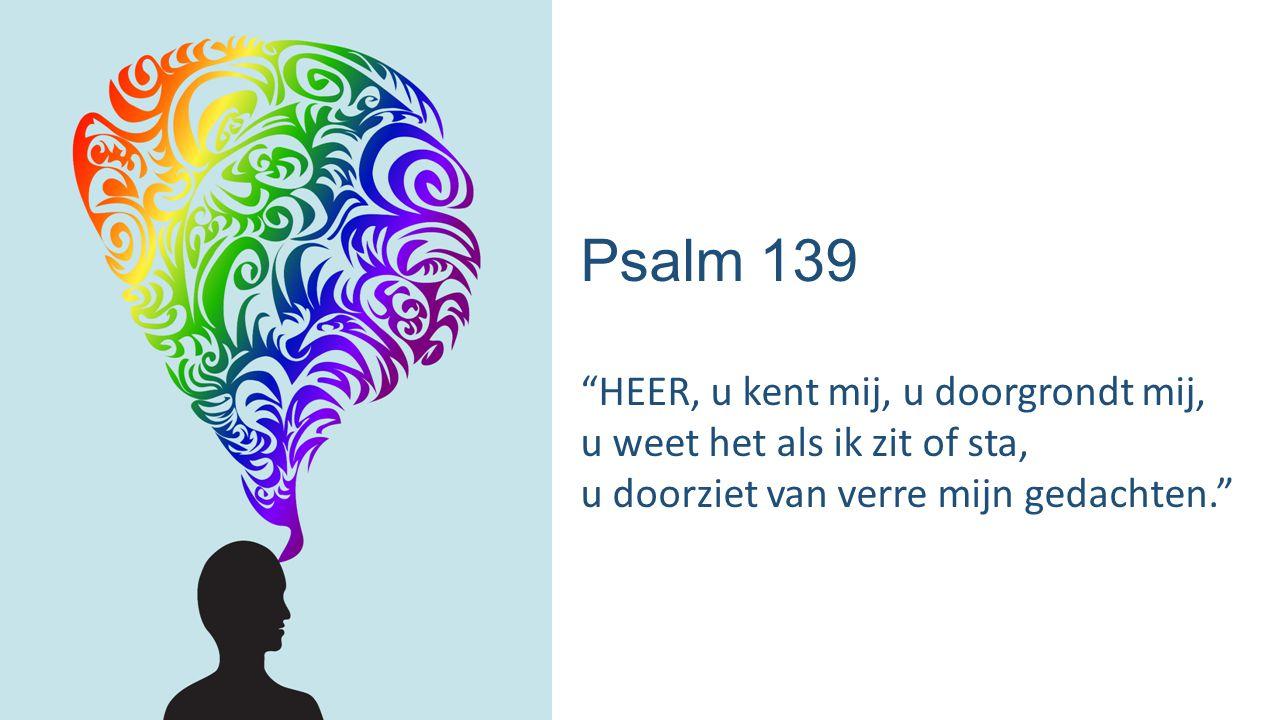 Psalm 139 HEER, u kent mij, u doorgrondt mij, u weet het als ik zit of sta, u doorziet van verre mijn gedachten.