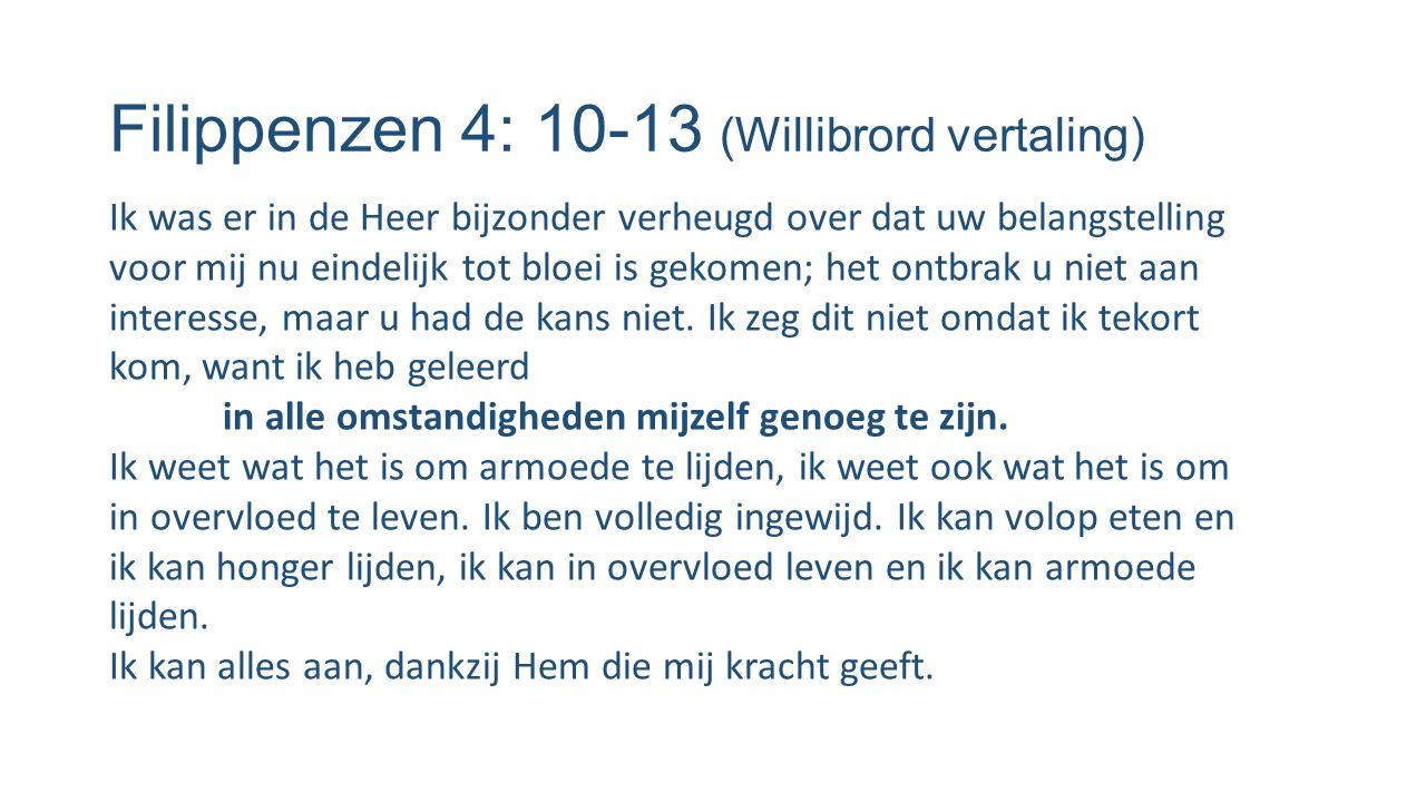 Filippenzen 4: 10-13 (Willibrord vertaling) Ik was er in de Heer bijzonder verheugd over dat uw belangstelling voor mij nu eindelijk tot bloei is geko