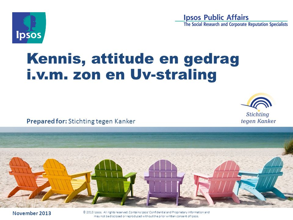 Kennis, attitude en gedrag i.v.m. zon en Uv-straling November 2013 © 2013 Ipsos. All rights reserved. Contains Ipsos' Confidential and Proprietary inf