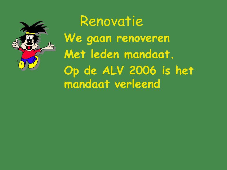 Renovatie We gaan renoveren Met leden mandaat. Op de ALV 2006 is het mandaat verleend