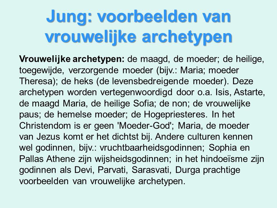 Jung: voorbeelden van vrouwelijke archetypen Vrouwelijke archetypen: de maagd, de moeder; de heilige, toegewijde, verzorgende moeder (bijv.: Maria; mo