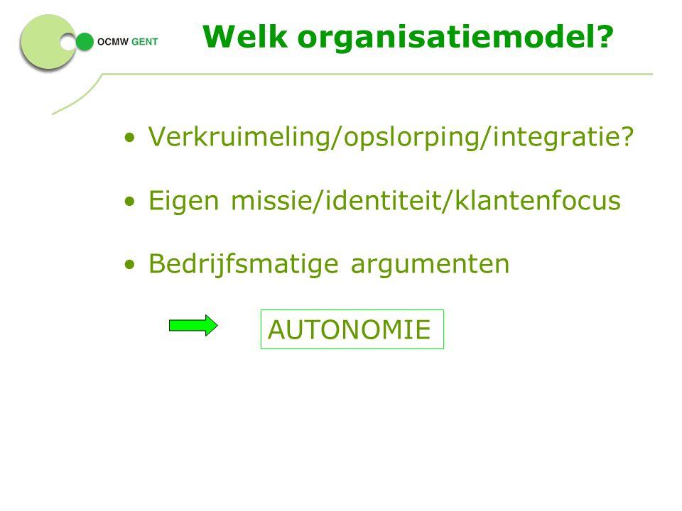 Welk organisatiemodel? Verkruimeling/opslorping/integratie? Eigen missie/identiteit/klantenfocus Bedrijfsmatige argumenten AUTONOMIE