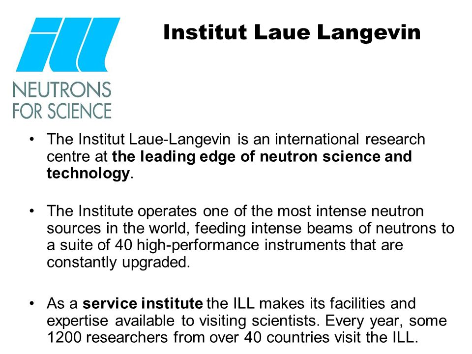 Institut Laue Langevin The Institut Laue-Langevin is an international research centre at the leading edge of neutron science and technology.