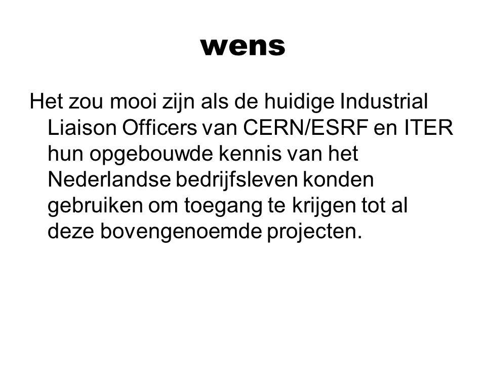 wens Het zou mooi zijn als de huidige Industrial Liaison Officers van CERN/ESRF en ITER hun opgebouwde kennis van het Nederlandse bedrijfsleven konden gebruiken om toegang te krijgen tot al deze bovengenoemde projecten.