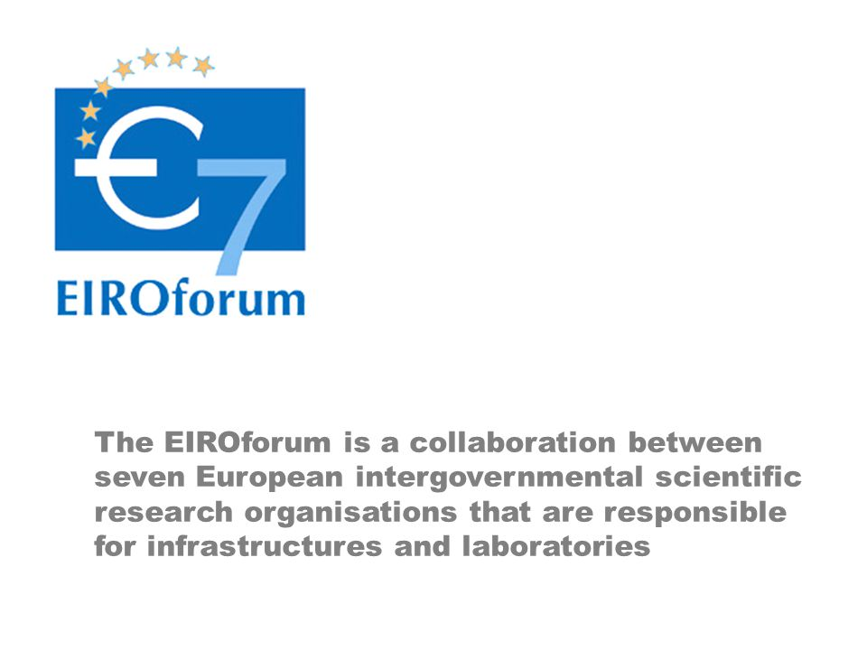 The EIROforum is a collaboration between seven European intergovernmental scientific research organisations that are responsible for infrastructures and laboratories