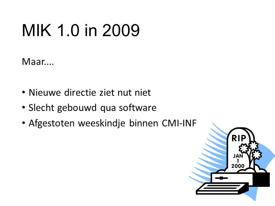 MIK 1.0 in 2009 Maar.... Nieuwe directie ziet nut niet Slecht gebouwd qua software Afgestoten weeskindje binnen CMI-INF