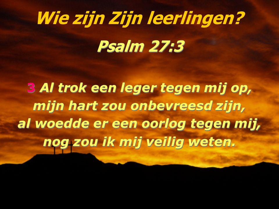 Wie zijn Zijn leerlingen? Psalm 27:3 3 Al trok een leger tegen mij op, mijn hart zou onbevreesd zijn, al woedde er een oorlog tegen mij, nog zou ik mi