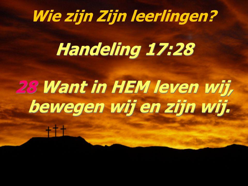 Wie zijn Zijn leerlingen? Handeling 17:28 28 Want in HEM leven wij, bewegen wij en zijn wij. Handeling 17:28 28 Want in HEM leven wij, bewegen wij en