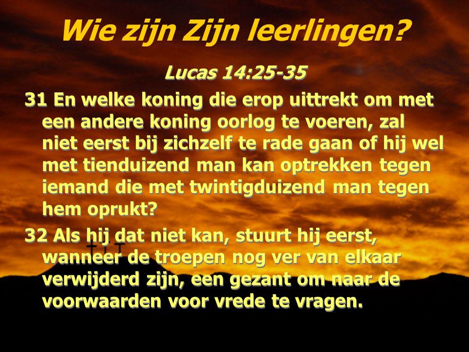 Wie zijn Zijn leerlingen? Lucas 14:25-35 31 En welke koning die erop uittrekt om met een andere koning oorlog te voeren, zal niet eerst bij zichzelf t
