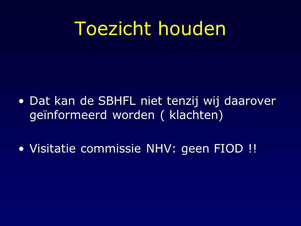 Toezicht houden Dat kan de SBHFL niet tenzij wij daarover geïnformeerd worden ( klachten) Visitatie commissie NHV: geen FIOD !!