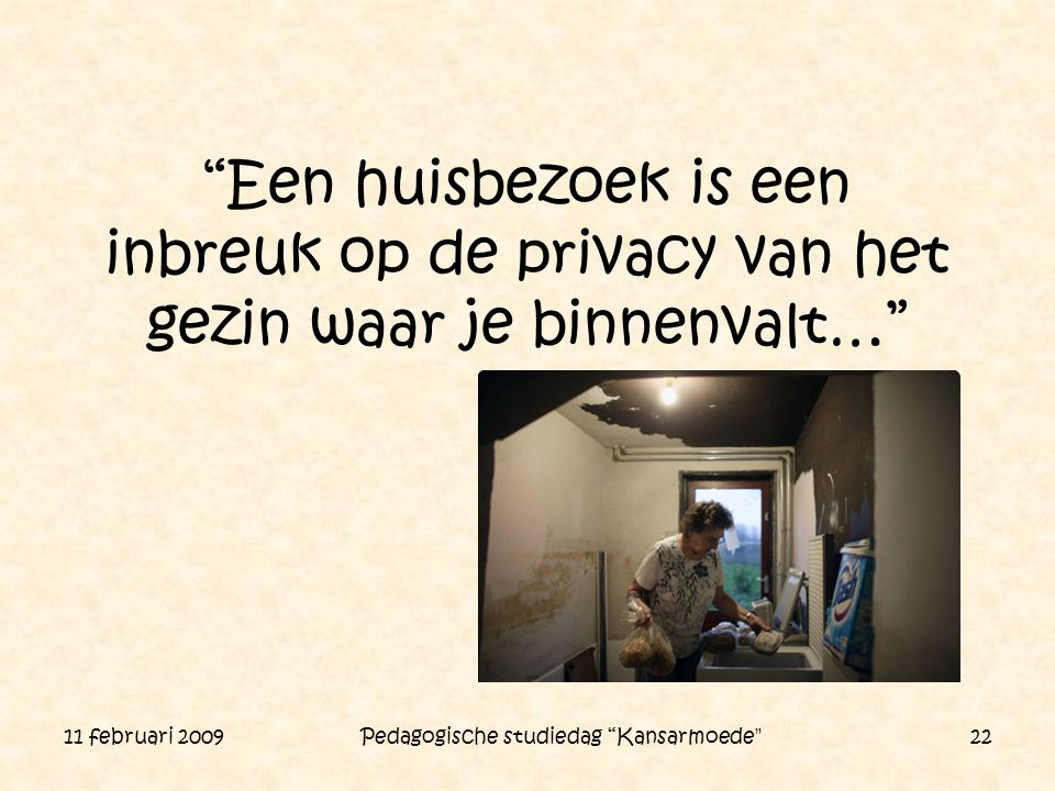 """11 februari 2009 Pedagogische studiedag """"Kansarmoede"""" 22 """"Een huisbezoek is een inbreuk op de privacy van het gezin waar je binnenvalt…"""""""