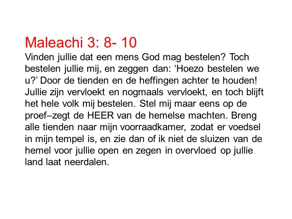 Maleachi 3: 8- 10 Vinden jullie dat een mens God mag bestelen? Toch bestelen jullie mij, en zeggen dan: 'Hoezo bestelen we u?' Door de tienden en de h