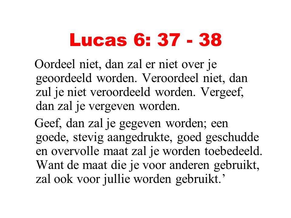 Lucas 6: 37 - 38 Oordeel niet, dan zal er niet over je geoordeeld worden. Veroordeel niet, dan zul je niet veroordeeld worden. Vergeef, dan zal je ver