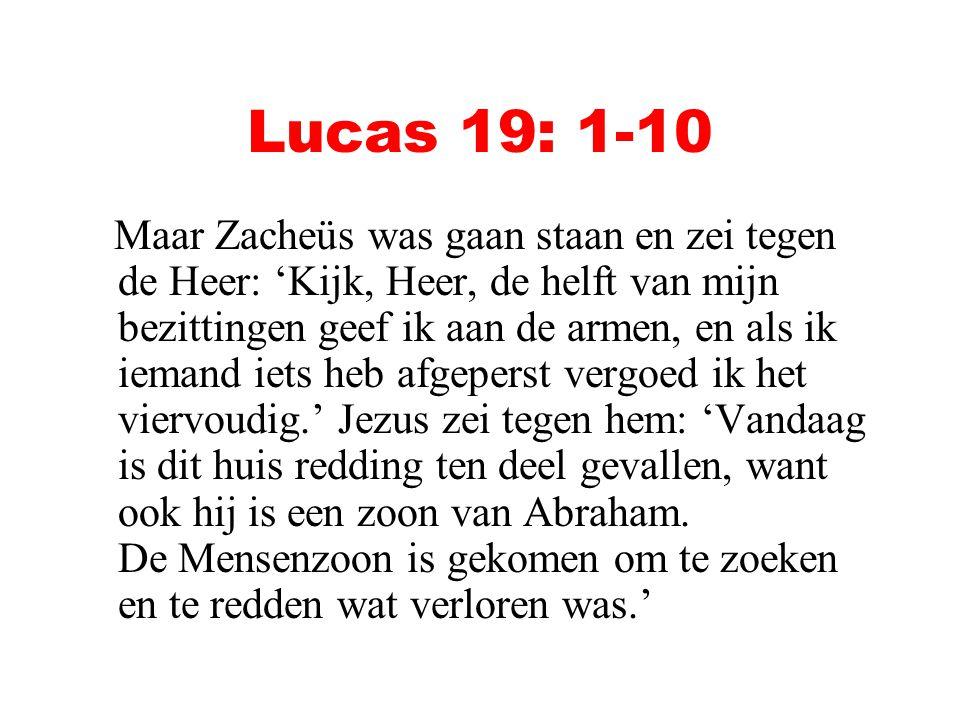 Lucas 19: 1-10 Maar Zacheüs was gaan staan en zei tegen de Heer: 'Kijk, Heer, de helft van mijn bezittingen geef ik aan de armen, en als ik iemand iet