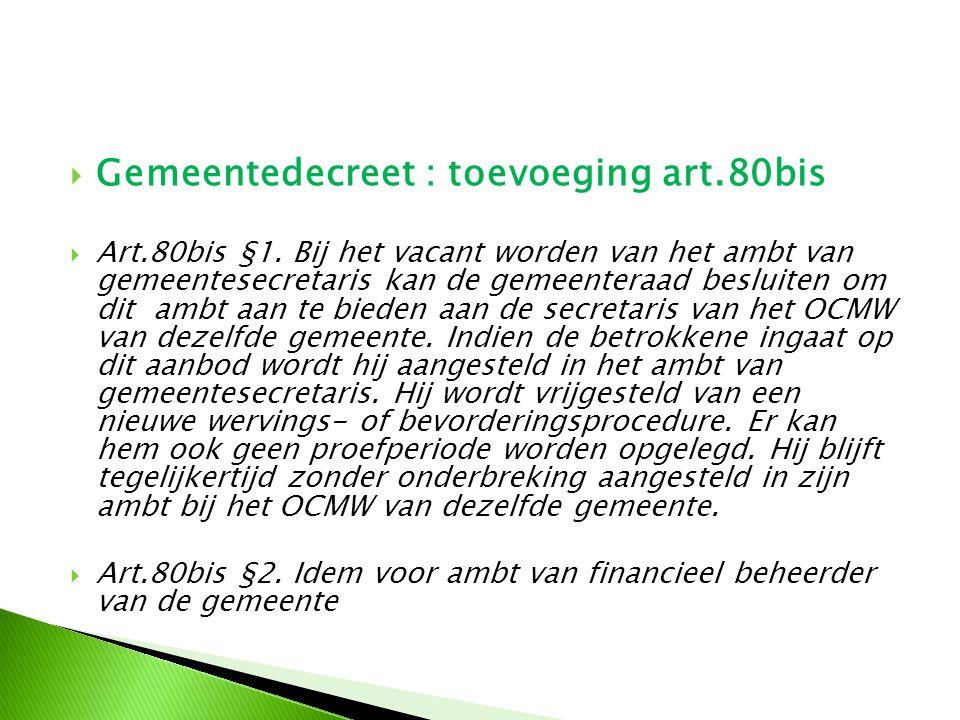  Gemeentedecreet : toevoeging art.80bis  Art.80bis §1. Bij het vacant worden van het ambt van gemeentesecretaris kan de gemeenteraad besluiten om di