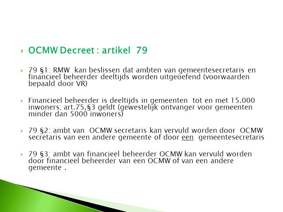  OCMW Decreet : artikel 79  79 §1: RMW kan beslissen dat ambten van gemeentesecretaris en financieel beheerder deeltijds worden uitgeoefend (voorwaa