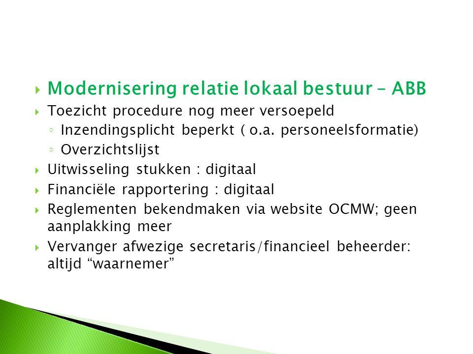  Modernisering relatie lokaal bestuur – ABB  Toezicht procedure nog meer versoepeld ◦ Inzendingsplicht beperkt ( o.a. personeelsformatie) ◦ Overzich
