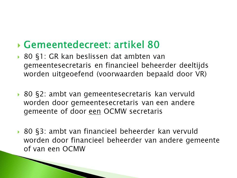  Gemeentedecreet: artikel 80  80 §1: GR kan beslissen dat ambten van gemeentesecretaris en financieel beheerder deeltijds worden uitgeoefend (voorwa