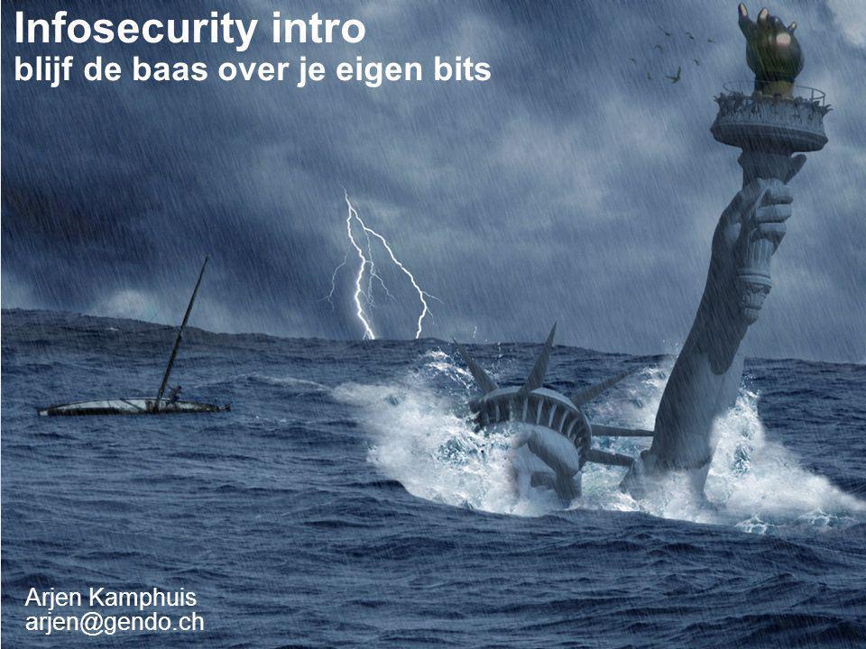 Arjen Kamphuis arjen@gendo.ch Infosecurity intro blijf de baas over je eigen bits