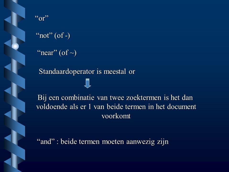or not (of -) near (of ~) Standaardoperator is meestal or Bij een combinatie van twee zoektermen is het dan voldoende als er 1 van beide termen in het document voorkomt and : beide termen moeten aanwezig zijn