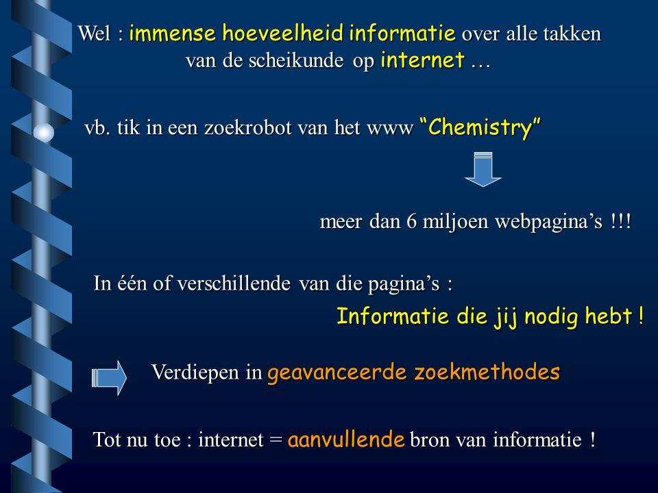 """Wel : immense hoeveelheid informatie over alle takken van de scheikunde op internet … vb. tik in een zoekrobot van het www """"Chemistry"""" meer dan 6 milj"""