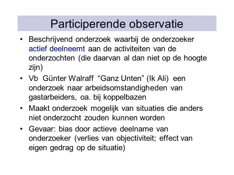 Participerende observatie Beschrijvend onderzoek waarbij de onderzoeker actief deelneemt aan de activiteiten van de onderzochten (die daarvan al dan n