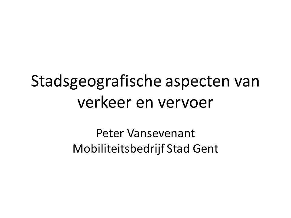 Stadsgeografische aspecten van verkeer en vervoer Peter Vansevenant Mobiliteitsbedrijf Stad Gent