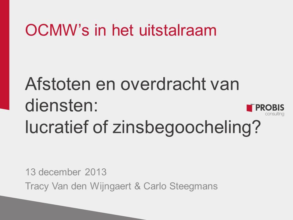 OCMW's in het uitstalraam Afstoten en overdracht van diensten: lucratief of zinsbegoocheling? 13 december 2013 Tracy Van den Wijngaert & Carlo Steegma