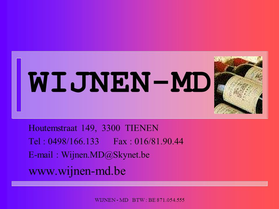 WIJNEN - MD BTW : BE 871.054.555 WIJNEN-MD Houtemstraat 149, 3300 TIENEN Tel : 0498/166.133 Fax : 016/81.90.44 E-mail : Wijnen.MD@Skynet.be www.wijnen-md.be