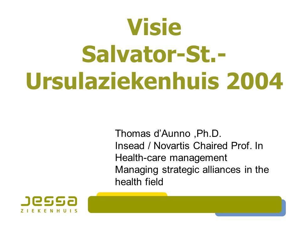 Visie Salvator-St.- Ursulaziekenhuis 2004 Thomas d'Aunno,Ph.D. Insead / Novartis Chaired Prof. In Health-care management Managing strategic alliances