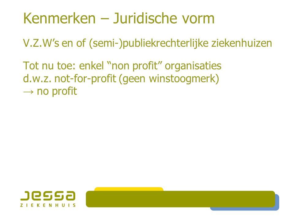 """Kenmerken – Juridische vorm V.Z.W's en of (semi-)publiekrechterlijke ziekenhuizen Tot nu toe: enkel """"non profit"""" organisaties d.w.z. not-for-profit (g"""