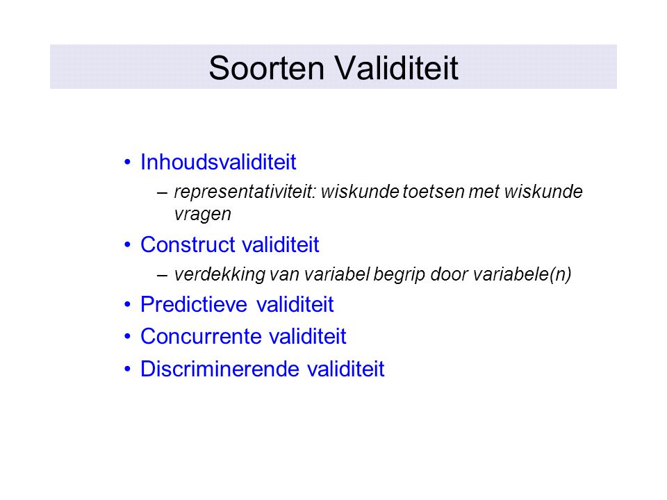Soorten Validiteit Inhoudsvaliditeit –representativiteit: wiskunde toetsen met wiskunde vragen Construct validiteit –verdekking van variabel begrip do