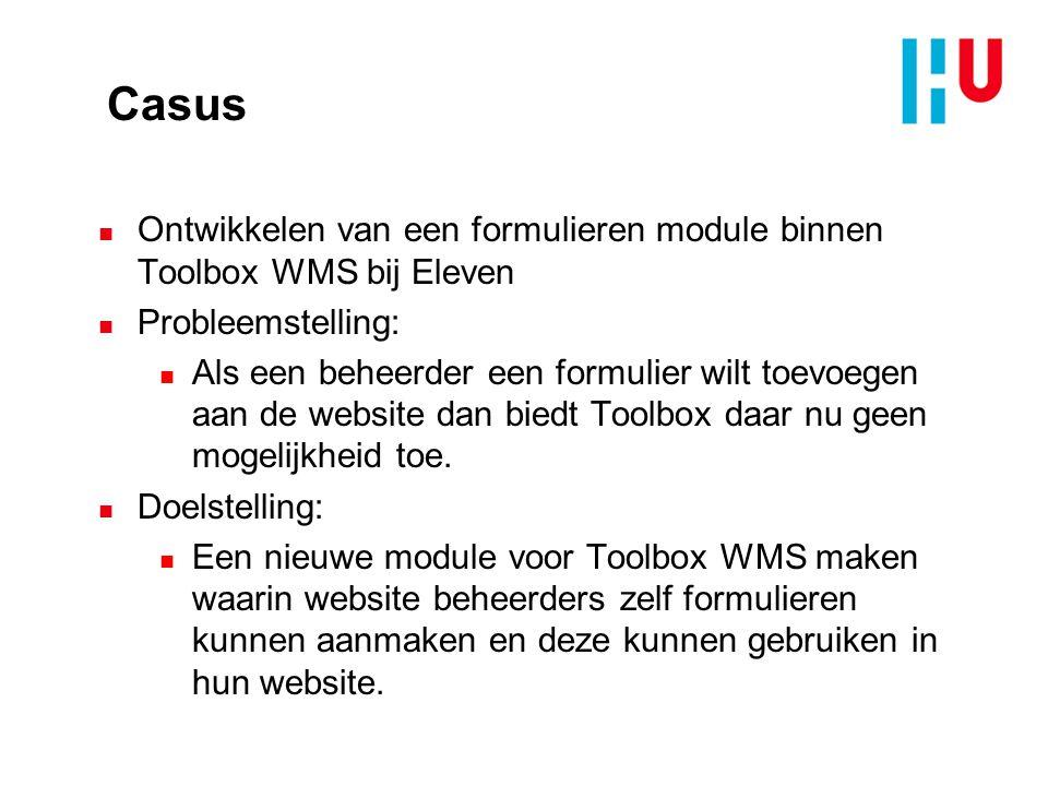 Casus n Ontwikkelen van een formulieren module binnen Toolbox WMS bij Eleven n Probleemstelling: n Als een beheerder een formulier wilt toevoegen aan de website dan biedt Toolbox daar nu geen mogelijkheid toe.