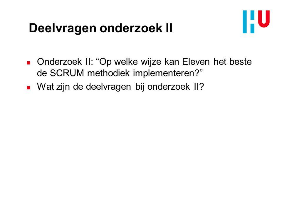 Deelvragen onderzoek II n Onderzoek II: Op welke wijze kan Eleven het beste de SCRUM methodiek implementeren? n Wat zijn de deelvragen bij onderzoek II?