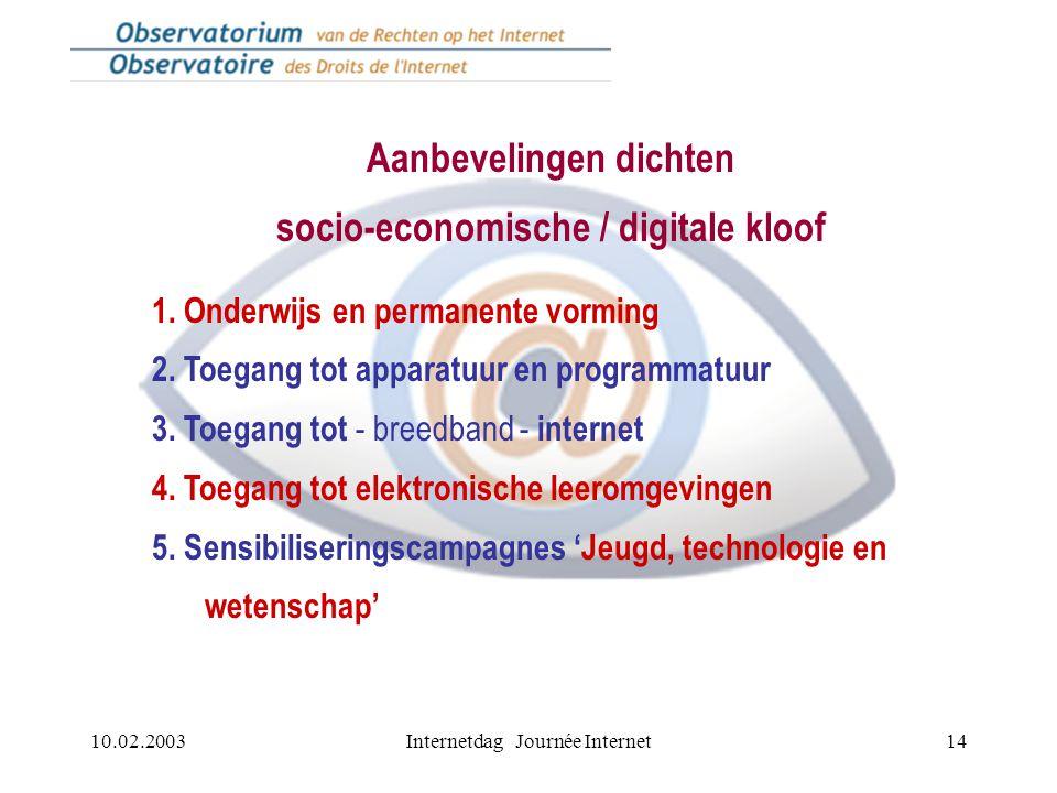 10.02.2003Internetdag Journée Internet14 Aanbevelingen dichten socio-economische / digitale kloof 1. Onderwijs en permanente vorming 2. Toegang tot ap