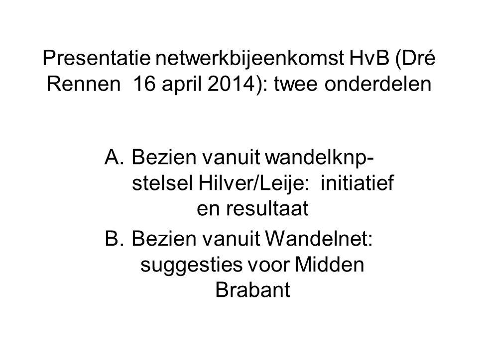 Presentatie netwerkbijeenkomst HvB (Dré Rennen 16 april 2014): twee onderdelen A.Bezien vanuit wandelknp- stelsel Hilver/Leije: initiatief en resultaa