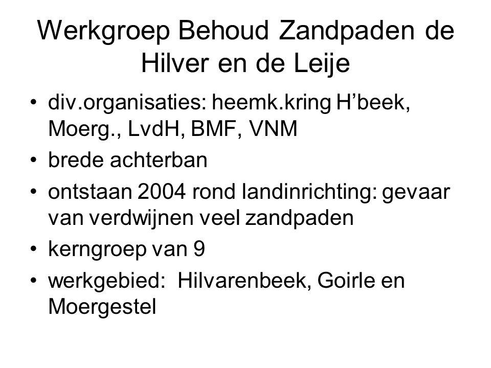 Werkgroep Behoud Zandpaden de Hilver en de Leije div.organisaties: heemk.kring H'beek, Moerg., LvdH, BMF, VNM brede achterban ontstaan 2004 rond landi