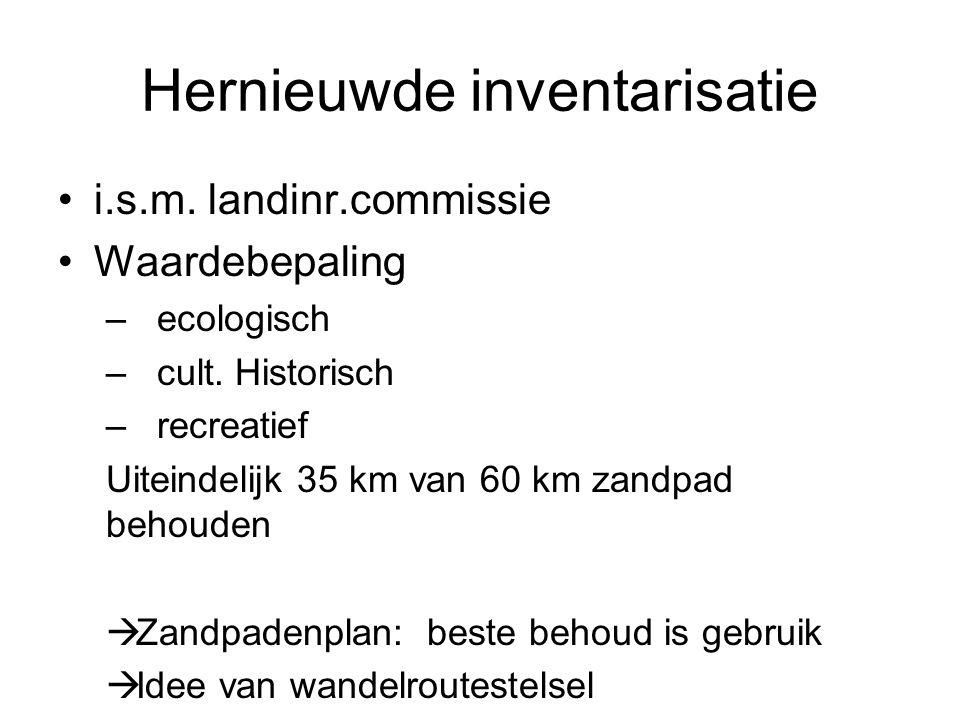 Hernieuwde inventarisatie i.s.m. landinr.commissie Waardebepaling – ecologisch – cult. Historisch – recreatief Uiteindelijk 35 km van 60 km zandpad be