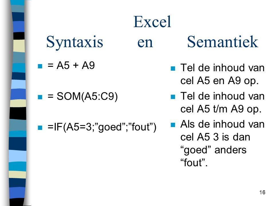 """16 Excel Syntaxis en Semantiek n = A5 + A9 n = SOM(A5:C9) n =IF(A5=3;""""goed"""";""""fout"""") n Tel de inhoud van cel A5 en A9 op. n Tel de inhoud van cel A5 t/"""