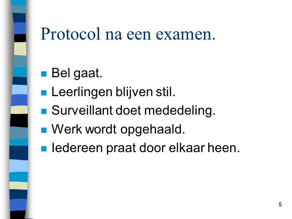 5 Protocol na een examen. n Bel gaat. n Leerlingen blijven stil. n Surveillant doet mededeling. n Werk wordt opgehaald. n Iedereen praat door elkaar h