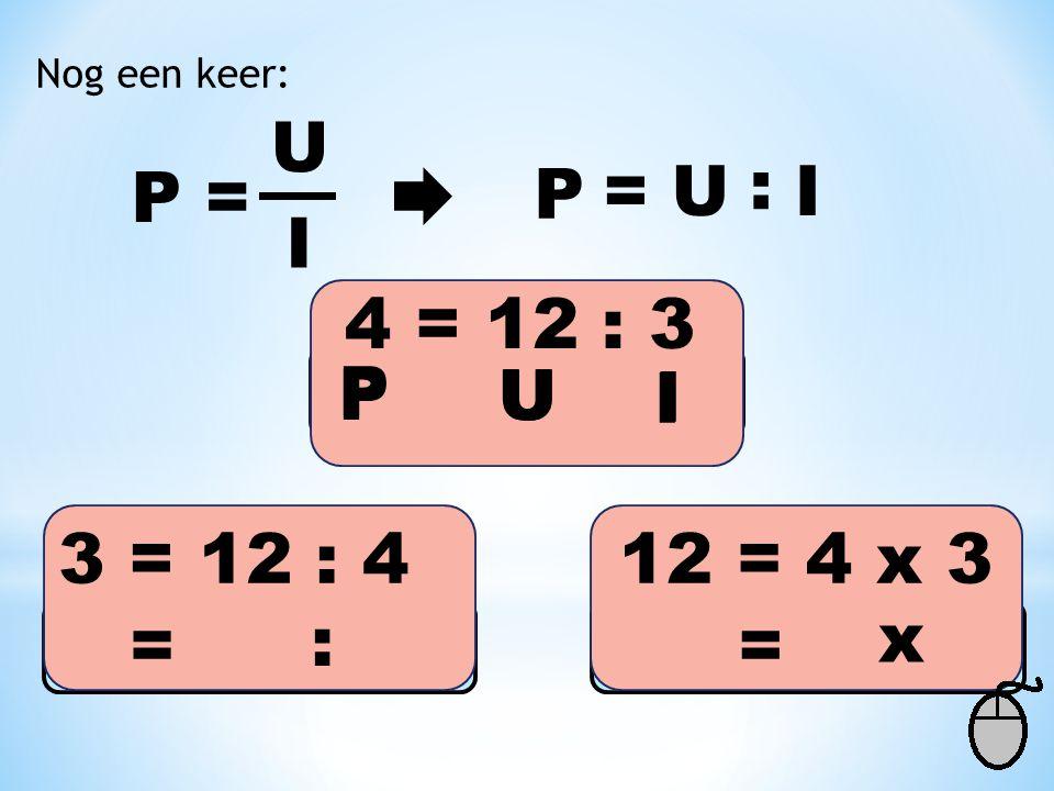 U Nog een keer: P = I I P : U= 4 = 12 : 3 3 = 12 : 412 = 4 x 3 == : x P U I PU I