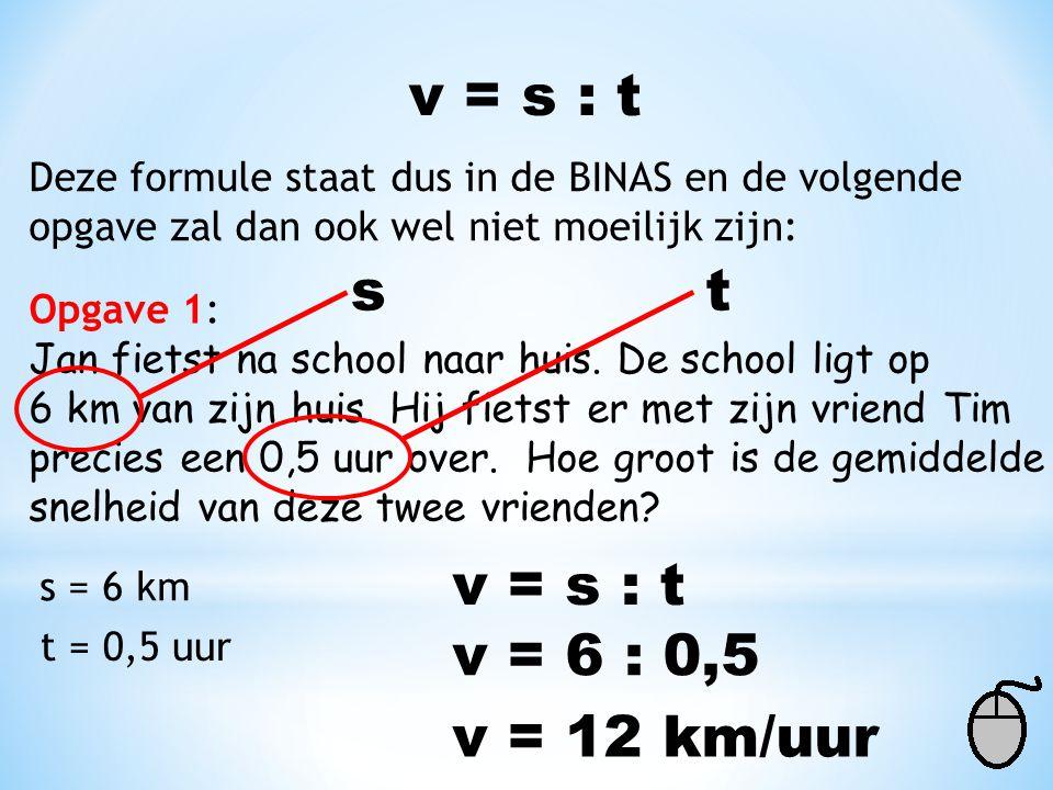v = 6 : 0,5 Deze formule staat dus in de BINAS en de volgende opgave zal dan ook wel niet moeilijk zijn: Opgave 1: Jan fietst na school naar huis. De