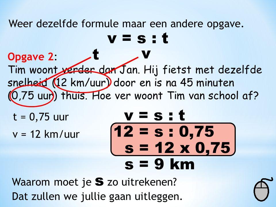 Weer dezelfde formule maar een andere opgave. v = s : t Opgave 2: Tim woont verder dan Jan. Hij fietst met dezelfde snelheid (12 km/uur) door en is na