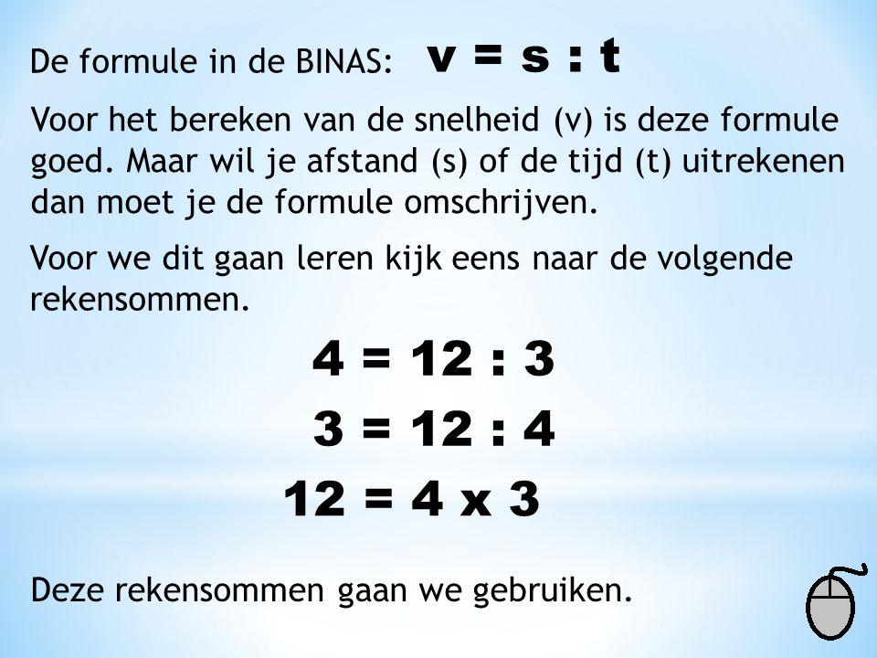 De formule in de BINAS: v = s : t Voor het bereken van de snelheid (v) is deze formule goed. Maar wil je afstand (s) of de tijd (t) uitrekenen dan moe