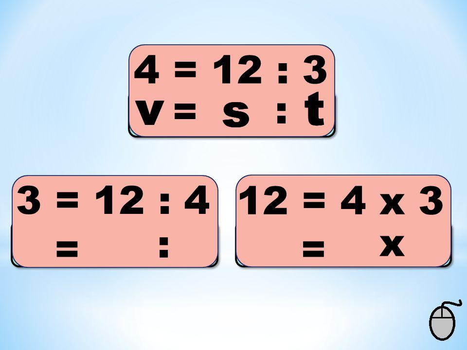 4 = 12 : 3 3 = 12 : 4 12 = 4 x 3 s = : vt s = v : t = x v s t