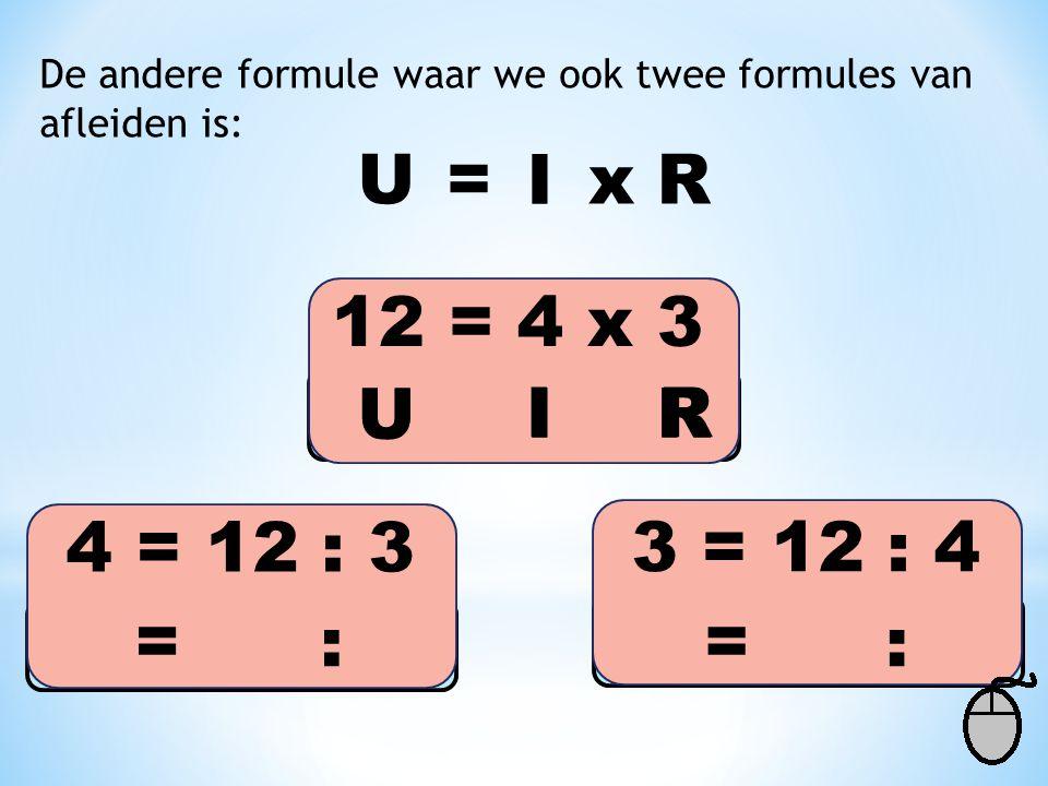 De andere formule waar we ook twee formules van afleiden is: U= I R 12 = 4 x 3 x 3 = 12 : 4 4 = 12 : 3 U = I : R U = : IR